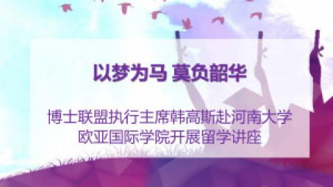 【博联新闻】博士联盟执行主席韩高斯赴河南大学欧亚国际学院开展留学讲座